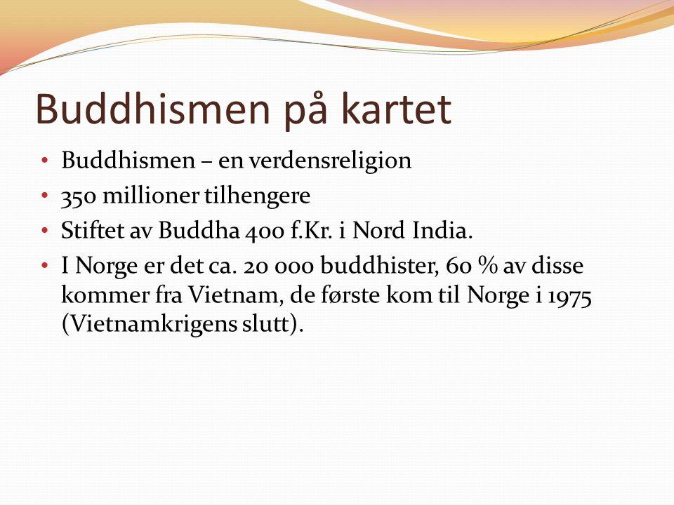 Buddhismen på kartet Buddhismen – en verdensreligion 350 millioner tilhengere Stiftet av Buddha 400 f.Kr.
