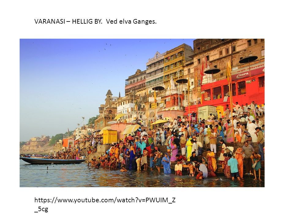 VARANASI – HELLIG BY. Ved elva Ganges. https://www.youtube.com/watch?v=PWUIM_Z _5cg