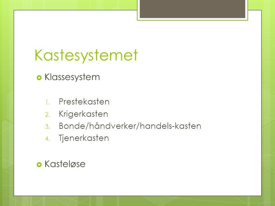 Kastesystemet  Klassesystem 1. Prestekasten 2. Krigerkasten 3. Bonde/håndverker/handels-kasten 4. Tjenerkasten  Kasteløse