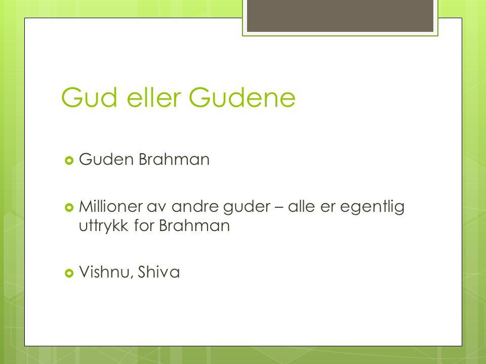 Gud eller Gudene  Guden Brahman  Millioner av andre guder – alle er egentlig uttrykk for Brahman  Vishnu, Shiva