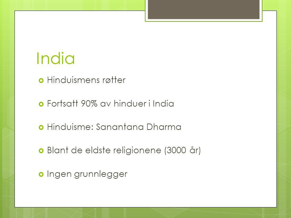 India  Hinduismens røtter  Fortsatt 90% av hinduer i India  Hinduisme: Sanantana Dharma  Blant de eldste religionene (3000 år)  Ingen grunnlegger