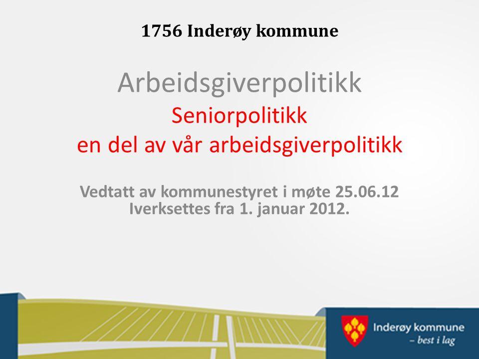 1756 Inderøy kommune Arbeidsgiverpolitikk Seniorpolitikk en del av vår arbeidsgiverpolitikk Vedtatt av kommunestyret i møte 25.06.12 Iverksettes fra 1.