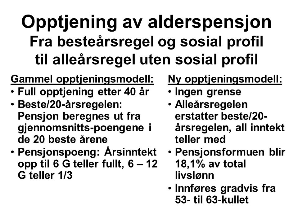 Opptjening av alderspensjon Fra besteårsregel og sosial profil til alleårsregel uten sosial profil Gammel opptjeningsmodell: Full opptjening etter 40 år Beste/20-årsregelen: Pensjon beregnes ut fra gjennomsnitts-poengene i de 20 beste årene Pensjonspoeng: Årsinntekt opp til 6 G teller fullt, 6 – 12 G teller 1/3 Ny opptjeningsmodell: Ingen grense Alleårsregelen erstatter beste/20- årsregelen, all inntekt teller med Pensjonsformuen blir 18,1% av total livslønn Innføres gradvis fra 53- til 63-kullet