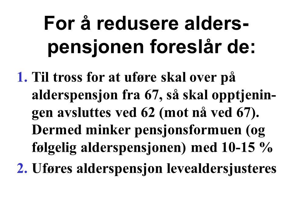 For å redusere alders- pensjonen foreslår de: 1.Til tross for at uføre skal over på alderspensjon fra 67, så skal opptjenin- gen avsluttes ved 62 (mot nå ved 67).