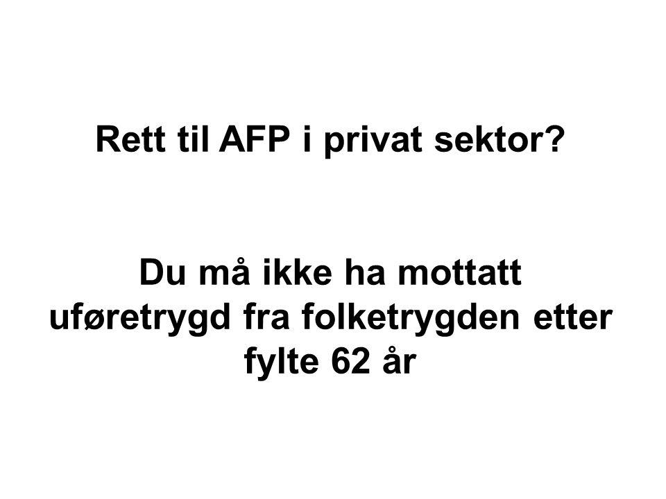 Rett til AFP i privat sektor Du må ikke ha mottatt uføretrygd fra folketrygden etter fylte 62 år