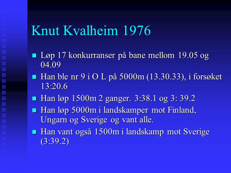 Knut Kvalheim 1976 Løp 17 konkurranser på bane mellom 19.05 og 04.09 Løp 17 konkurranser på bane mellom 19.05 og 04.09 Han ble nr 9 i O L på 5000m (13.30.33), i forsøket 13:20.6 Han ble nr 9 i O L på 5000m (13.30.33), i forsøket 13:20.6 Han løp 1500m 2 ganger.