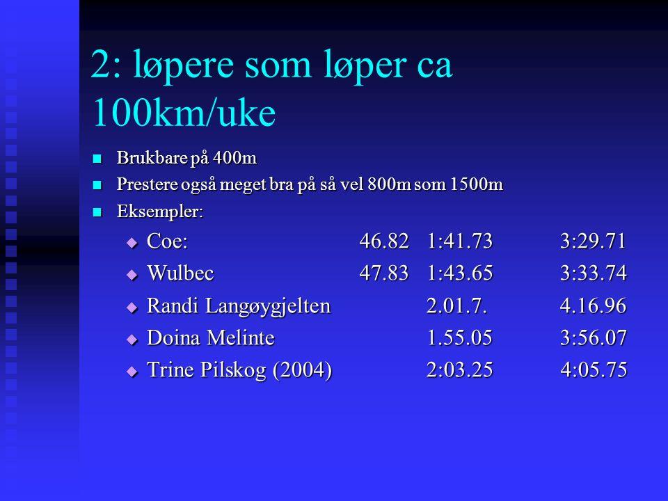 2: løpere som løper ca 100km/uke Brukbare på 400m Brukbare på 400m Prestere også meget bra på så vel 800m som 1500m Prestere også meget bra på så vel 800m som 1500m Eksempler: Eksempler:  Coe:46.821:41.733:29.71  Wulbec47.831:43.653:33.74  Randi Langøygjelten 2.01.7.4.16.96  Doina Melinte1.55.053:56.07  Trine Pilskog (2004)2:03.25 4:05.75