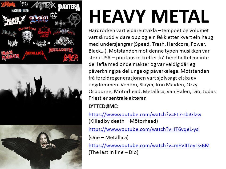 HEAVY METAL Hardrocken vart vidareutvikla – tempoet og volumet vart skrudd vidare opp og ein fekk etter kvart ein haug med undersjangrar (Speed, Trash, Hardcore, Power, Black…).
