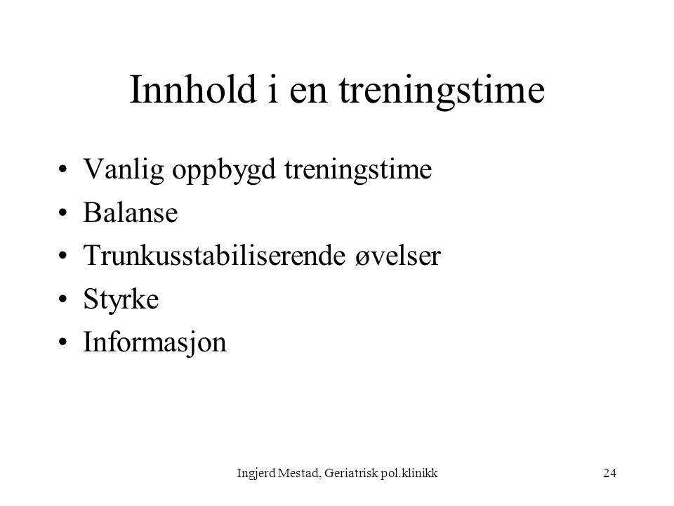 Ingjerd Mestad, Geriatrisk pol.klinikk24 Innhold i en treningstime Vanlig oppbygd treningstime Balanse Trunkusstabiliserende øvelser Styrke Informasjon