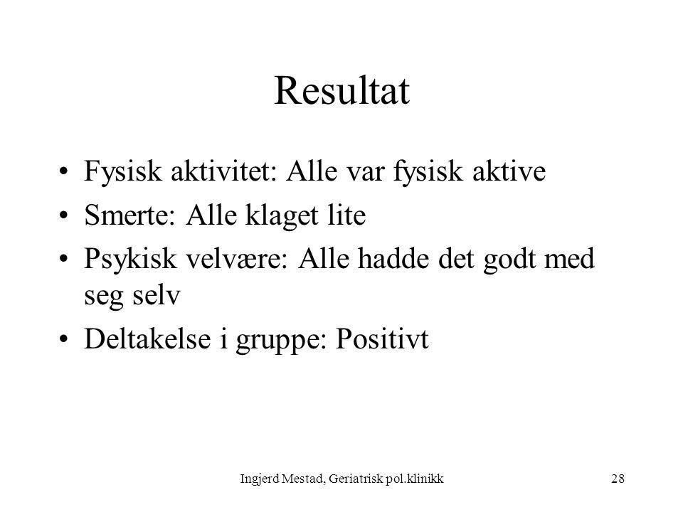 Ingjerd Mestad, Geriatrisk pol.klinikk28 Resultat Fysisk aktivitet: Alle var fysisk aktive Smerte: Alle klaget lite Psykisk velvære: Alle hadde det godt med seg selv Deltakelse i gruppe: Positivt