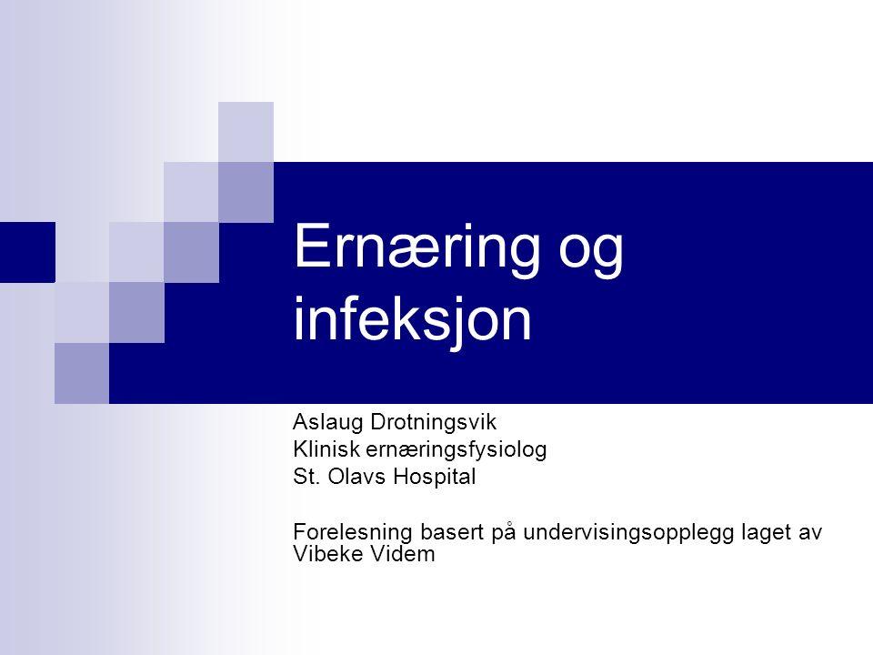 Ernæring og infeksjon Aslaug Drotningsvik Klinisk ernæringsfysiolog St.