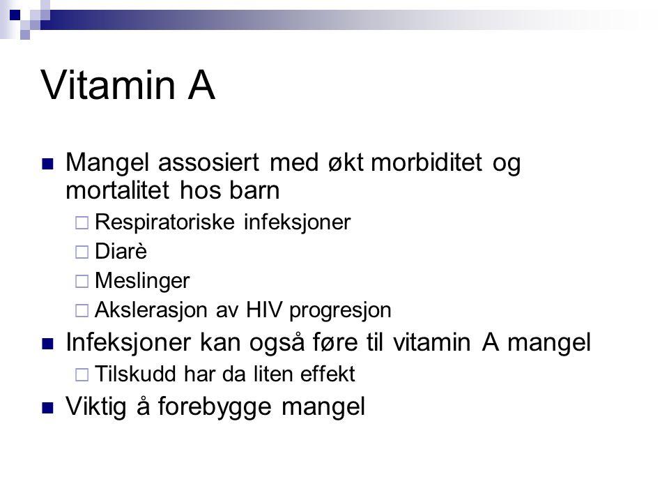 Vitamin A Mangel assosiert med økt morbiditet og mortalitet hos barn  Respiratoriske infeksjoner  Diarè  Meslinger  Akslerasjon av HIV progresjon Infeksjoner kan også føre til vitamin A mangel  Tilskudd har da liten effekt Viktig å forebygge mangel