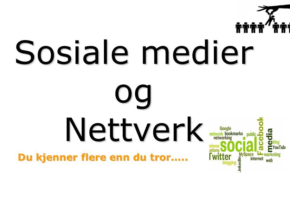 Sosiale medier og Nettverk Du kjenner flere enn du tror…..