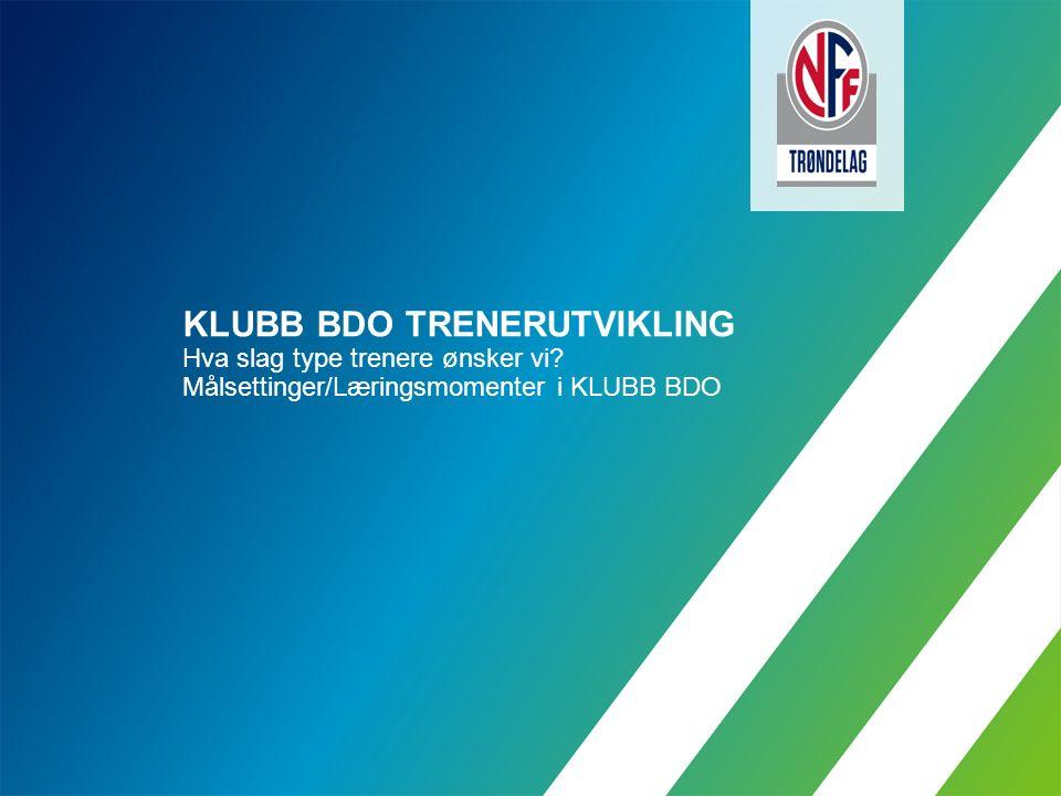 KLUBB BDO TRENERUTVIKLING Hva slag type trenere ønsker vi Målsettinger/Læringsmomenter i KLUBB BDO