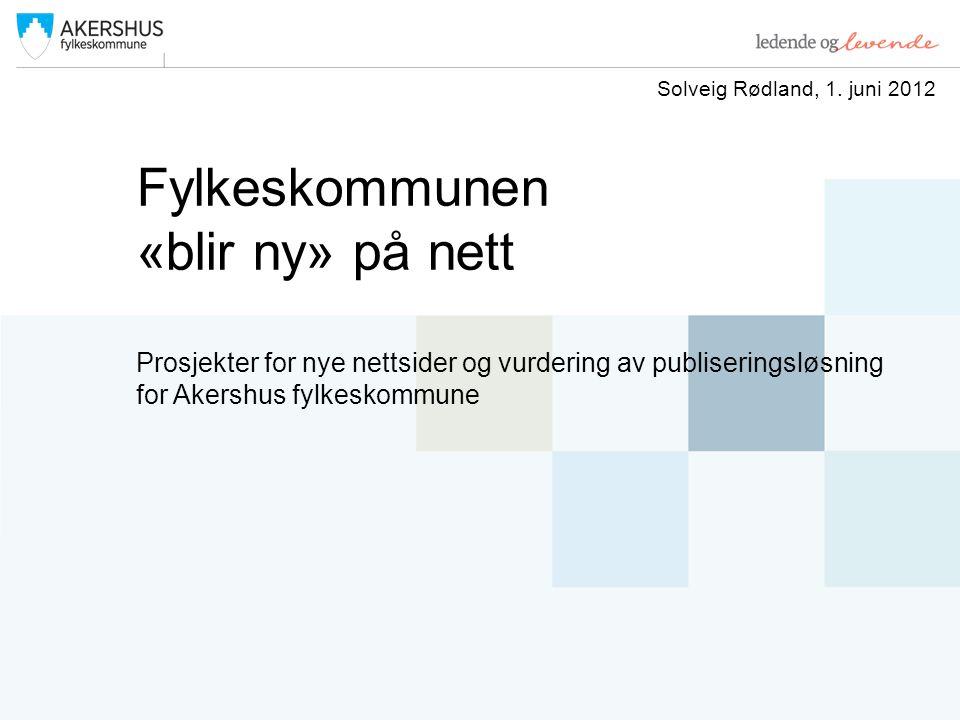 Fylkeskommunen «blir ny» på nett Prosjekter for nye nettsider og vurdering av publiseringsløsning for Akershus fylkeskommune Solveig Rødland, 1.