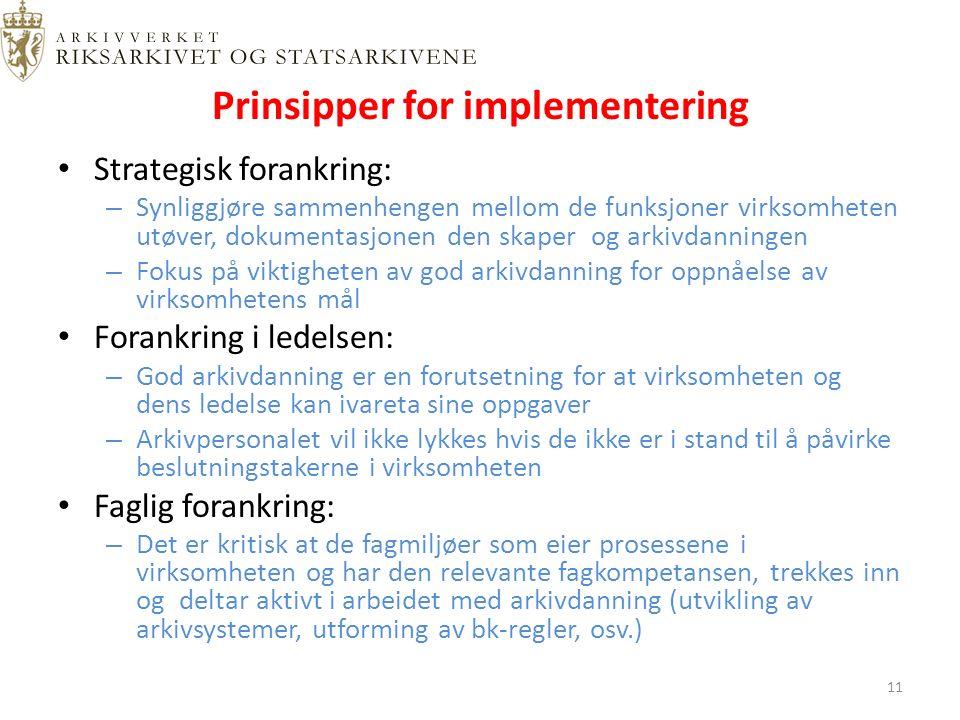 Prinsipper for implementering Strategisk forankring: – Synliggjøre sammenhengen mellom de funksjoner virksomheten utøver, dokumentasjonen den skaper og arkivdanningen – Fokus på viktigheten av god arkivdanning for oppnåelse av virksomhetens mål Forankring i ledelsen: – God arkivdanning er en forutsetning for at virksomheten og dens ledelse kan ivareta sine oppgaver – Arkivpersonalet vil ikke lykkes hvis de ikke er i stand til å påvirke beslutningstakerne i virksomheten Faglig forankring: – Det er kritisk at de fagmiljøer som eier prosessene i virksomheten og har den relevante fagkompetansen, trekkes inn og deltar aktivt i arbeidet med arkivdanning (utvikling av arkivsystemer, utforming av bk-regler, osv.) 11