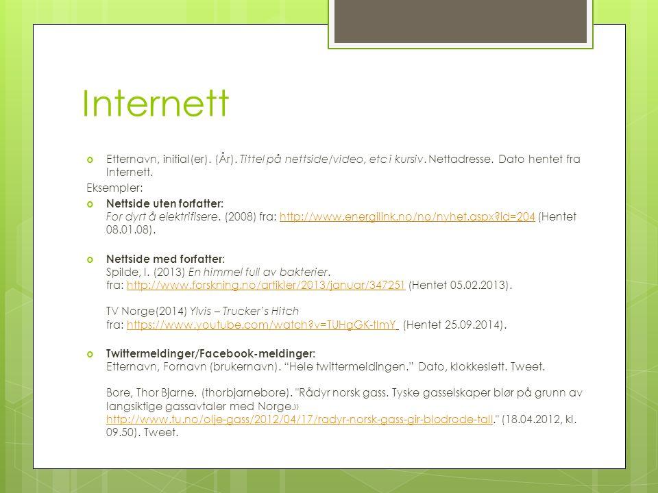 Internett  Etternavn, initial(er). (År). Tittel på nettside/video, etc i kursiv. Nettadresse. Dato hentet fra Internett. Eksempler:  Nettside uten f