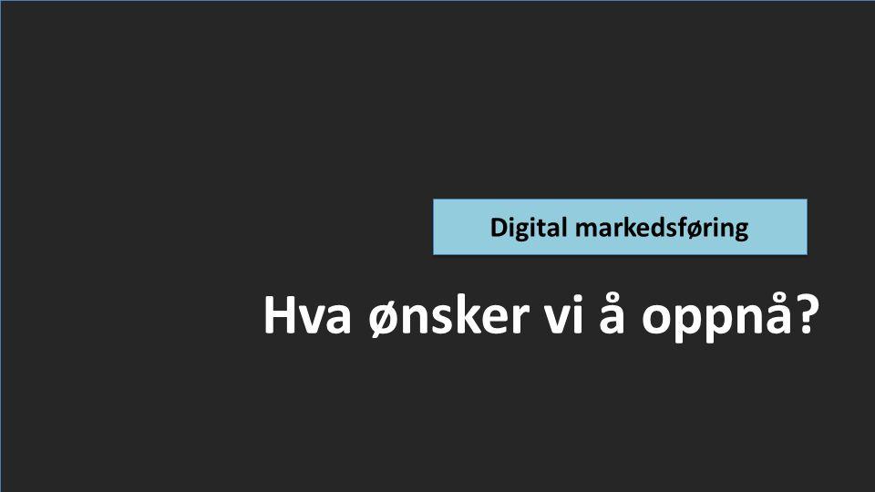Hva ønsker vi å oppnå Digital markedsføring