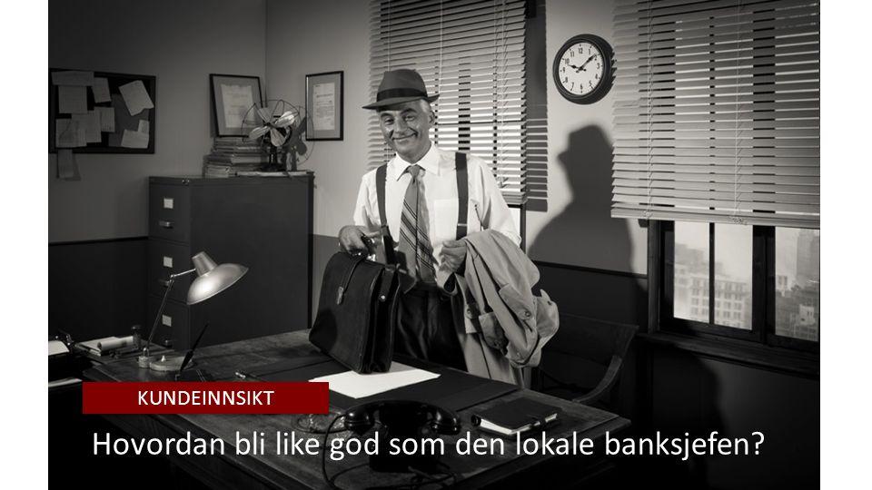 Hovordan bli like god som den lokale banksjefen KUNDEINNSIKT