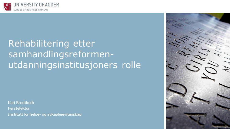 Rehabilitering etter samhandlingsreformen- utdanningsinstitusjoners rolle Kari Brodtkorb Førstelektor Institutt for helse- og sykepleievitenskap