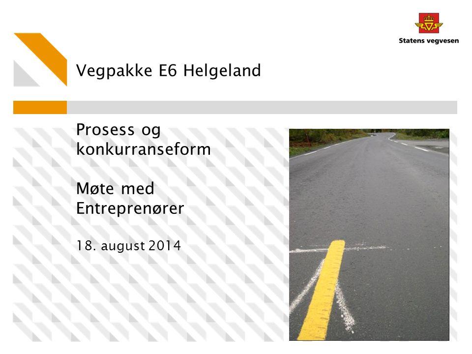 Vegpakke E6 Helgeland Prosess og konkurranseform Møte med Entreprenører 18. august 2014