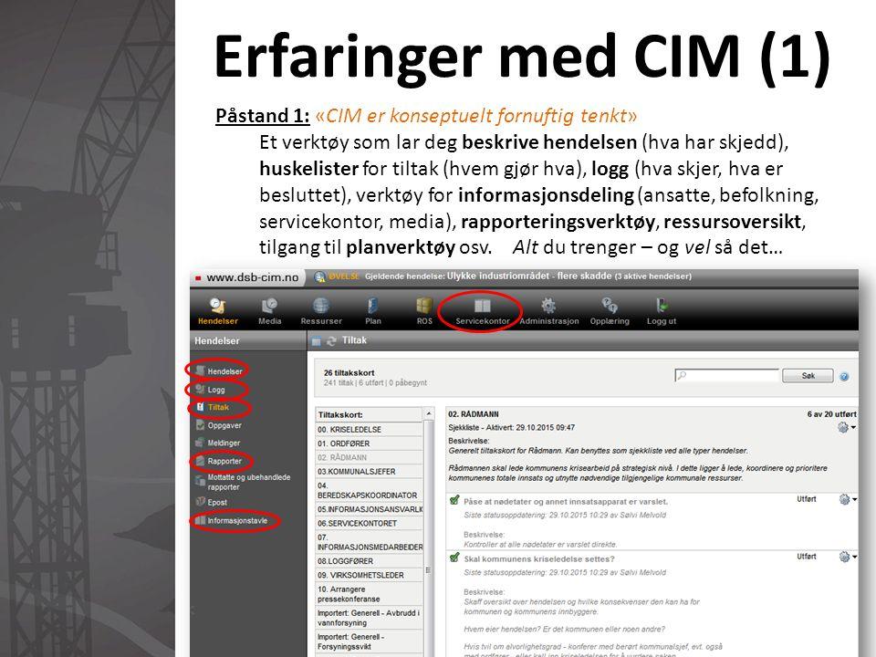 Erfaringer med CIM (1) Påstand 1: «CIM er konseptuelt fornuftig tenkt» Et verktøy som lar deg beskrive hendelsen (hva har skjedd), huskelister for tiltak (hvem gjør hva), logg (hva skjer, hva er besluttet), verktøy for informasjonsdeling (ansatte, befolkning, servicekontor, media), rapporteringsverktøy, ressursoversikt, tilgang til planverktøy osv.