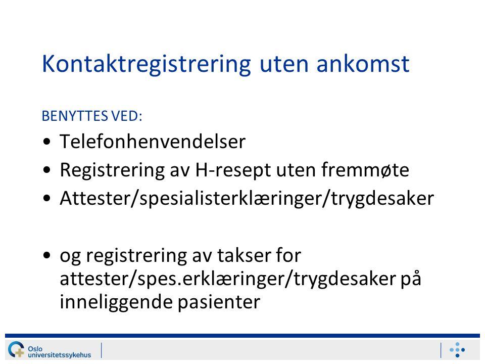 Kontaktregistrering uten ankomst BENYTTES VED: Telefonhenvendelser Registrering av H-resept uten fremmøte Attester/spesialisterklæringer/trygdesaker og registrering av takser for attester/spes.erklæringer/trygdesaker på inneliggende pasienter