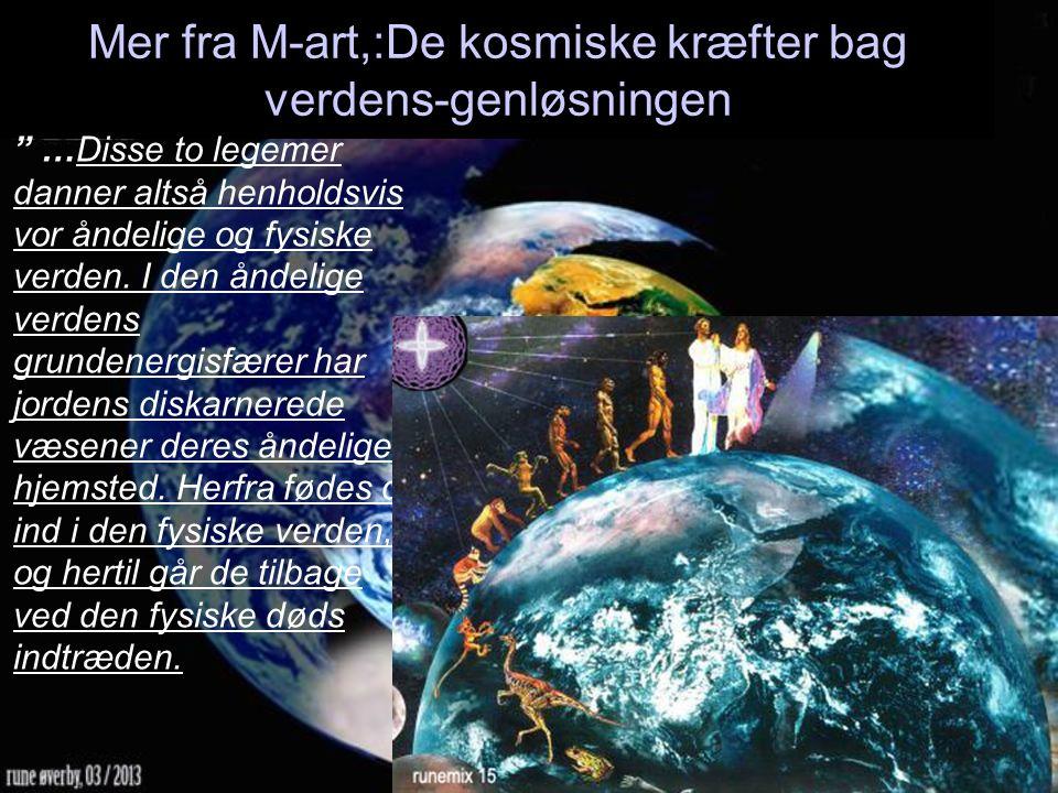 Mer fra M-art,:De kosmiske kræfter bag verdens-genløsningen …Disse to legemer danner altså henholdsvis vor åndelige og fysiske verden.