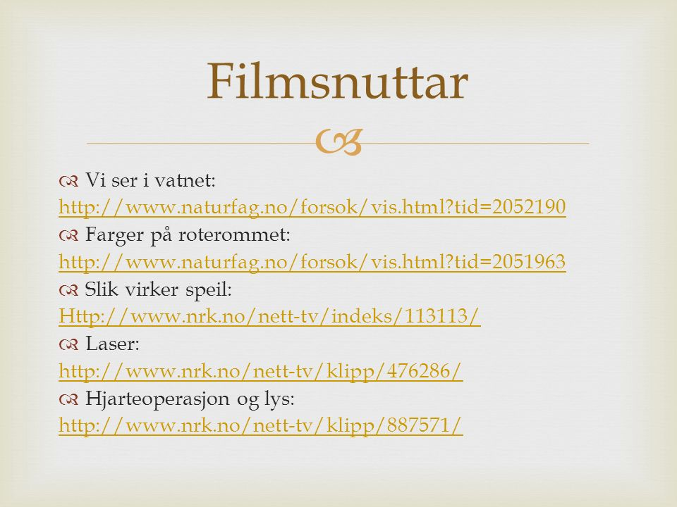   Vi ser i vatnet: http://www.naturfag.no/forsok/vis.html tid=2052190  Farger på roterommet: http://www.naturfag.no/forsok/vis.html tid=2051963  Slik virker speil: Http://www.nrk.no/nett-tv/indeks/113113/  Laser: http://www.nrk.no/nett-tv/klipp/476286/  Hjarteoperasjon og lys: http://www.nrk.no/nett-tv/klipp/887571/ Filmsnuttar