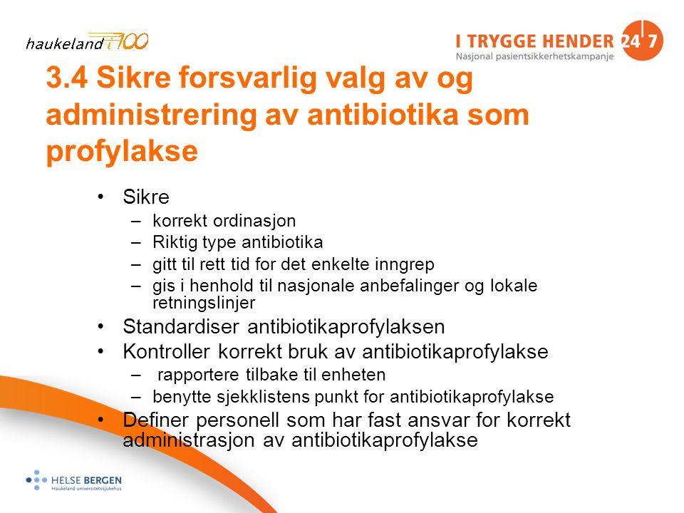 3.4 Sikre forsvarlig valg av og administrering av antibiotika som profylakse Sikre –korrekt ordinasjon –Riktig type antibiotika –gitt til rett tid for det enkelte inngrep –gis i henhold til nasjonale anbefalinger og lokale retningslinjer Standardiser antibiotikaprofylaksen Kontroller korrekt bruk av antibiotikaprofylakse – rapportere tilbake til enheten –benytte sjekklistens punkt for antibiotikaprofylakse Definer personell som har fast ansvar for korrekt administrasjon av antibiotikaprofylakse
