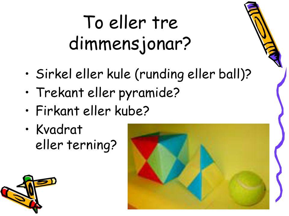 To eller tre dimmensjonar? Sirkel eller kule (runding eller ball)? Trekant eller pyramide? Firkant eller kube? Kvadrat eller terning?