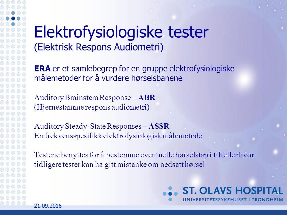 Elektrofysiologiske tester (Elektrisk Respons Audiometri) ERA er et samlebegrep for en gruppe elektrofysiologiske målemetoder for å vurdere hørselsbanene Auditory Brainstem Response – ABR (Hjernestamme respons audiometri) Auditory Steady-State Responses – ASSR En frekvensspesifikk elektrofysiologisk målemetode Testene benyttes for å bestemme eventuelle hørselstap i tilfeller hvor tidligere tester kan ha gitt mistanke om nedsatt hørsel