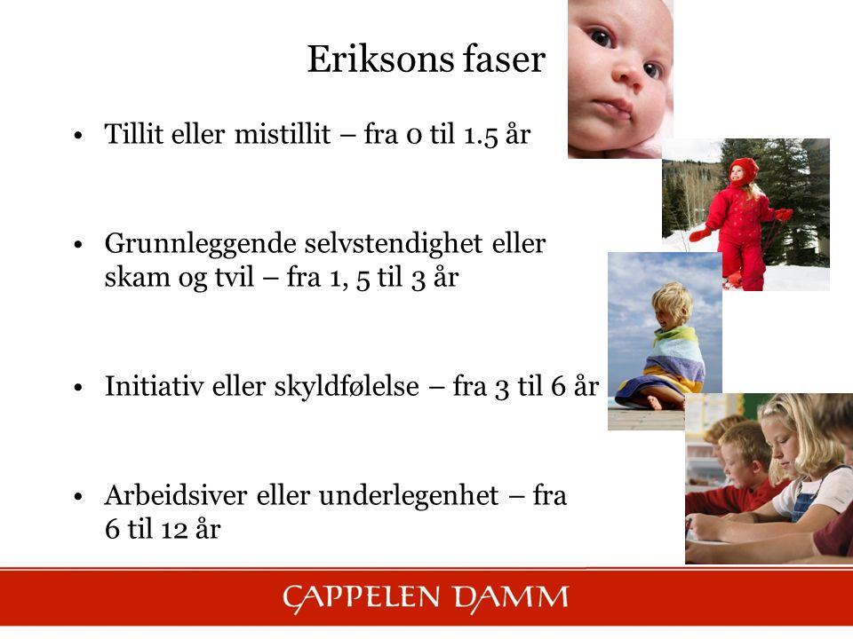 Eriksons faser Tillit eller mistillit – fra 0 til 1.5 år Grunnleggende selvstendighet eller skam og tvil – fra 1, 5 til 3 år Initiativ eller skyldføle