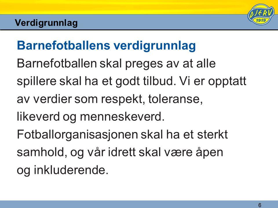 6 Verdigrunnlag Barnefotballens verdigrunnlag Barnefotballen skal preges av at alle spillere skal ha et godt tilbud. Vi er opptatt av verdier som resp