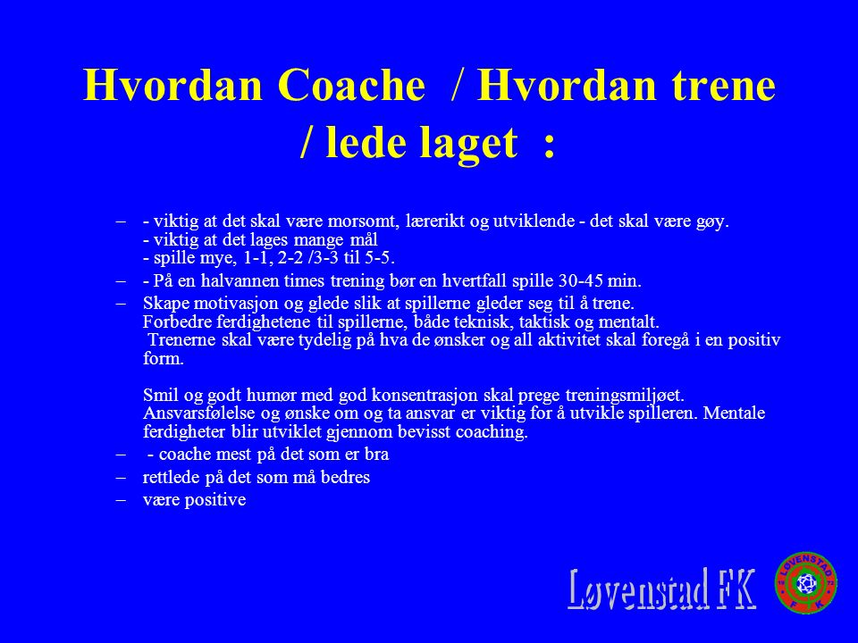 Hvordan Coache / Hvordan trene / lede laget : –- viktig at det skal være morsomt, lærerikt og utviklende - det skal være gøy.