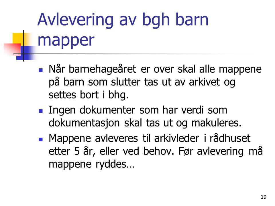 19 Avlevering av bgh barn mapper Når barnehageåret er over skal alle mappene på barn som slutter tas ut av arkivet og settes bort i bhg.