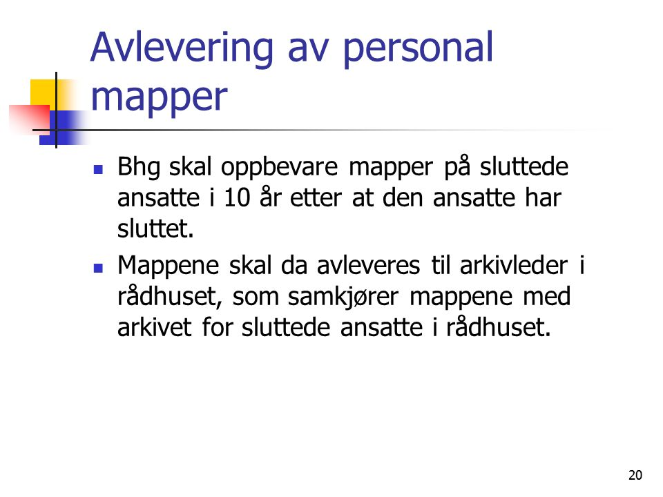 20 Avlevering av personal mapper Bhg skal oppbevare mapper på sluttede ansatte i 10 år etter at den ansatte har sluttet. Mappene skal da avleveres til