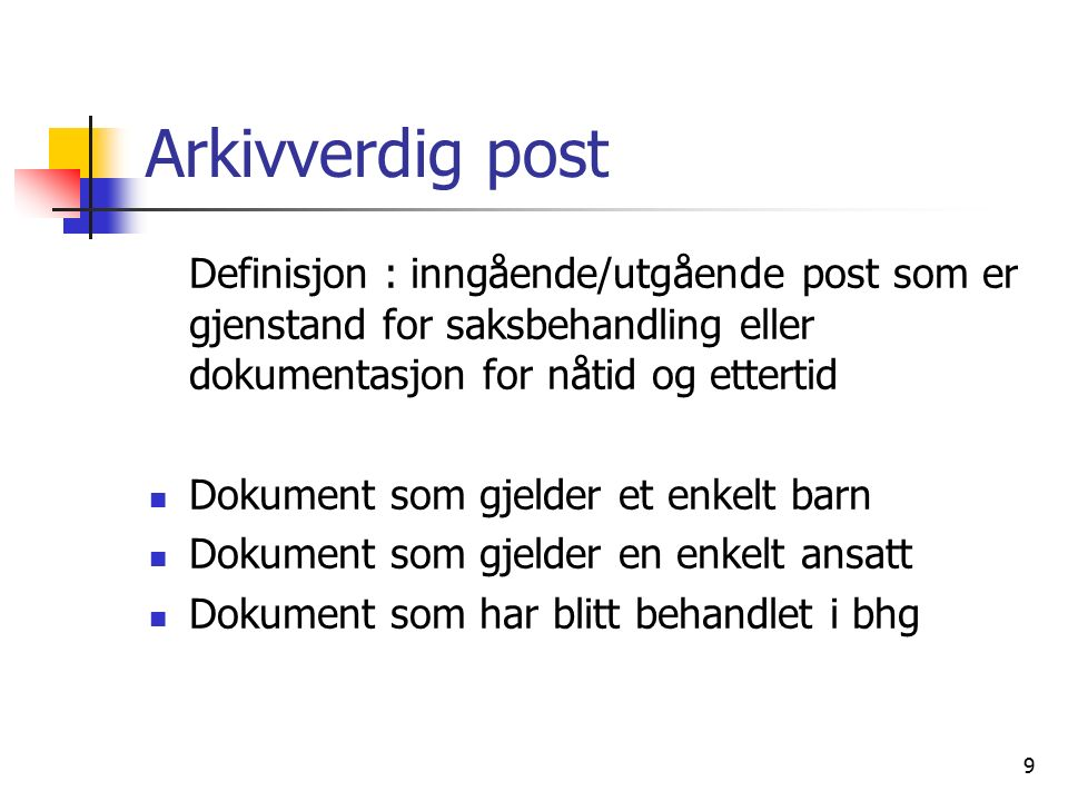 9 Arkivverdig post Definisjon : inngående/utgående post som er gjenstand for saksbehandling eller dokumentasjon for nåtid og ettertid Dokument som gjelder et enkelt barn Dokument som gjelder en enkelt ansatt Dokument som har blitt behandlet i bhg