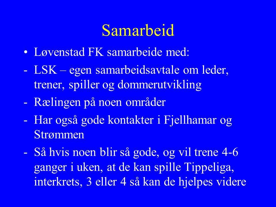 Samarbeid Løvenstad FK samarbeide med: -LSK – egen samarbeidsavtale om leder, trener, spiller og dommerutvikling -Rælingen på noen områder -Har også gode kontakter i Fjellhamar og Strømmen -Så hvis noen blir så gode, og vil trene 4-6 ganger i uken, at de kan spille Tippeliga, interkrets, 3 eller 4 så kan de hjelpes videre