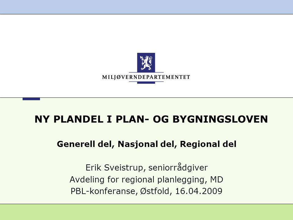 NY PLANDEL I PLAN- OG BYGNINGSLOVEN Generell del, Nasjonal del, Regional del Erik Sveistrup, seniorrådgiver Avdeling for regional planlegging, MD PBL-konferanse, Østfold, 16.04.2009