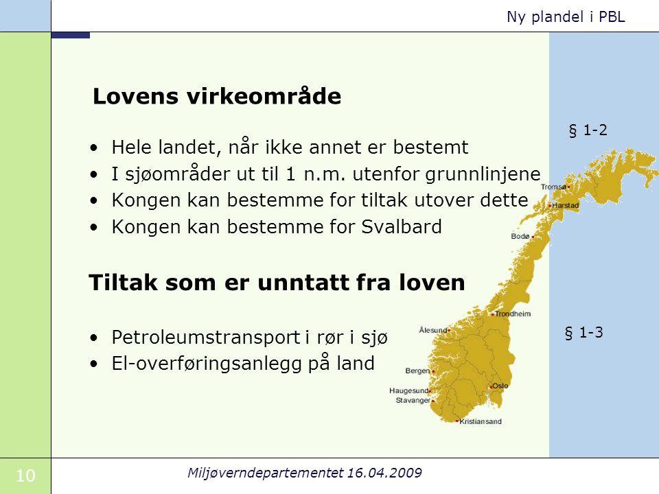 10 Miljøverndepartementet 16.04.2009 Ny plandel i PBL Lovens virkeområde Hele landet, når ikke annet er bestemt I sjøområder ut til 1 n.m.