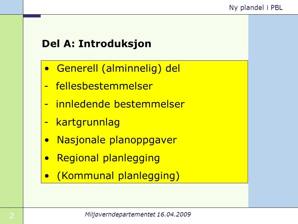 2 Miljøverndepartementet 16.04.2009 Ny plandel i PBL Del A: Introduksjon Generell (alminnelig) del - fellesbestemmelser - innledende bestemmelser - kartgrunnlag Nasjonale planoppgaver Regional planlegging (Kommunal planlegging)