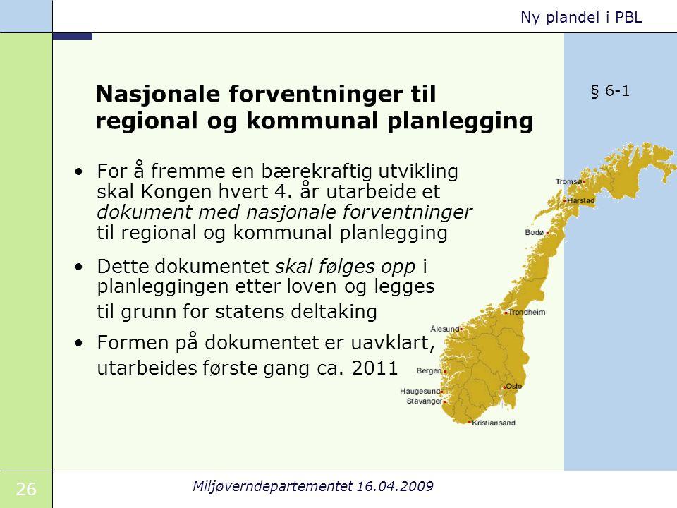 26 Miljøverndepartementet 16.04.2009 Ny plandel i PBL Nasjonale forventninger til regional og kommunal planlegging For å fremme en bærekraftig utvikling skal Kongen hvert 4.
