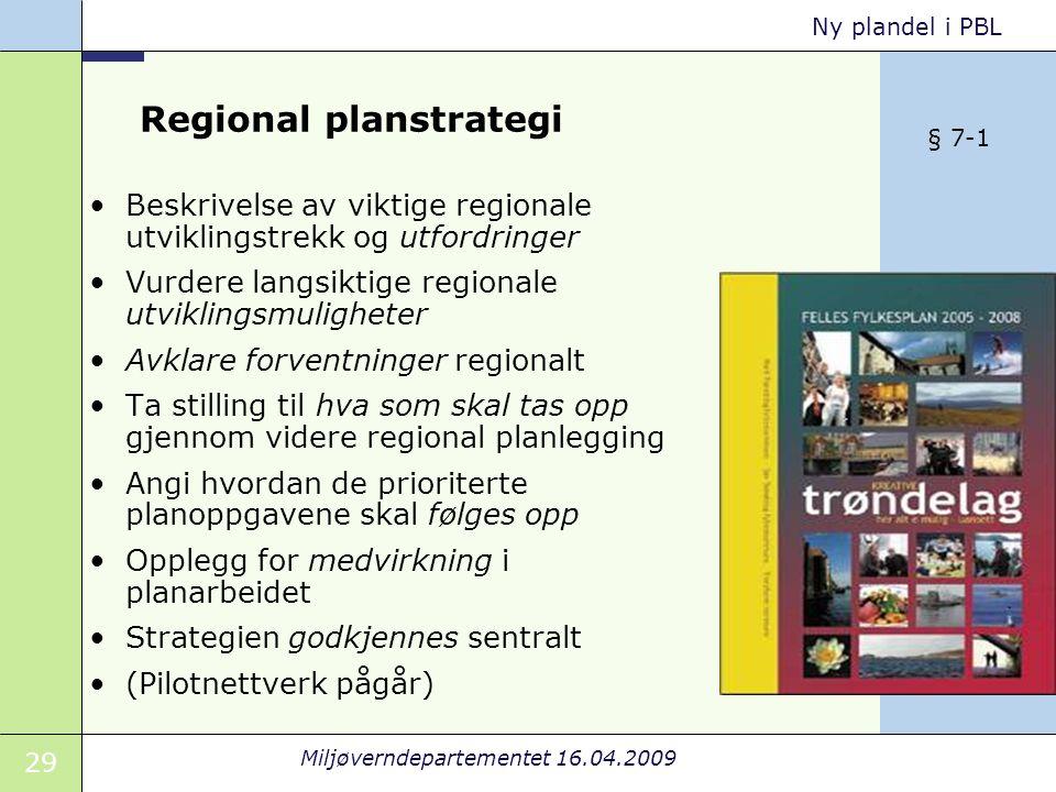 29 Miljøverndepartementet 16.04.2009 Ny plandel i PBL Regional planstrategi Beskrivelse av viktige regionale utviklingstrekk og utfordringer Vurdere langsiktige regionale utviklingsmuligheter Avklare forventninger regionalt Ta stilling til hva som skal tas opp gjennom videre regional planlegging Angi hvordan de prioriterte planoppgavene skal følges opp Opplegg for medvirkning i planarbeidet Strategien godkjennes sentralt (Pilotnettverk pågår) § 7-1