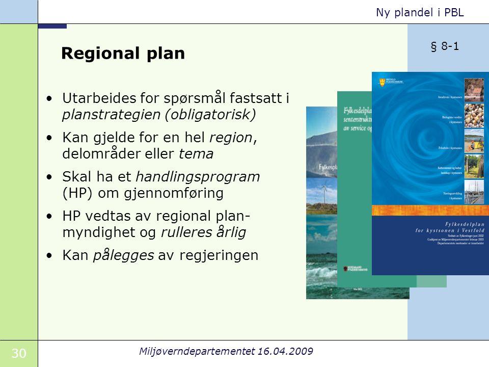 30 Miljøverndepartementet 16.04.2009 Ny plandel i PBL Regional plan Utarbeides for spørsmål fastsatt i planstrategien (obligatorisk) Kan gjelde for en hel region, delområder eller tema Skal ha et handlingsprogram (HP) om gjennomføring HP vedtas av regional plan- myndighet og rulleres årlig Kan pålegges av regjeringen § 8-1