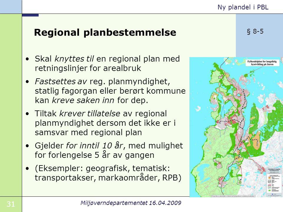31 Miljøverndepartementet 16.04.2009 Ny plandel i PBL Regional planbestemmelse Skal knyttes til en regional plan med retningslinjer for arealbruk Fastsettes av reg.