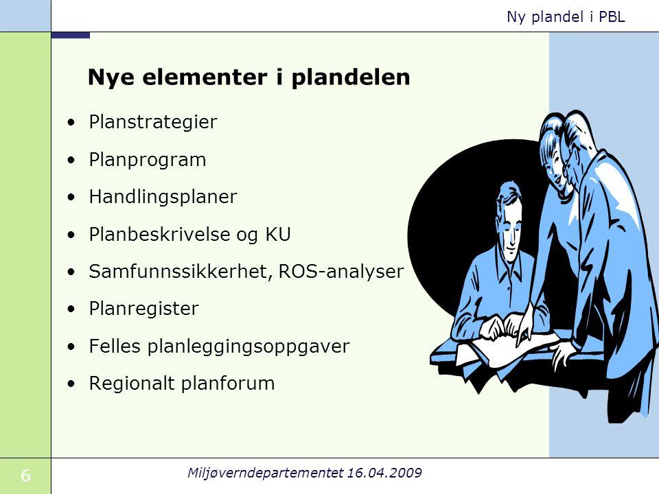 6 Miljøverndepartementet 16.04.2009 Ny plandel i PBL Nye elementer i plandelen Planstrategier Planprogram Handlingsplaner Planbeskrivelse og KU Samfunnssikkerhet, ROS-analyser Planregister Felles planleggingsoppgaver Regionalt planforum