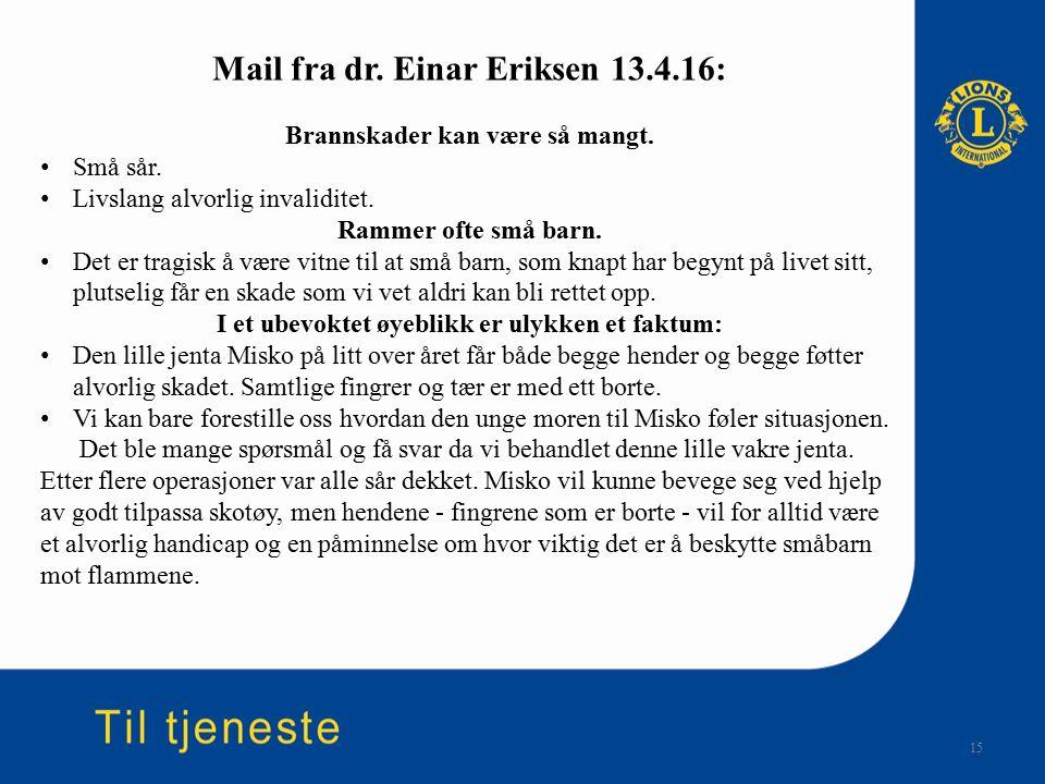 15 Mail fra dr. Einar Eriksen 13.4.16: Brannskader kan være så mangt. Små sår. Livslang alvorlig invaliditet. Rammer ofte små barn. Det er tragisk å v
