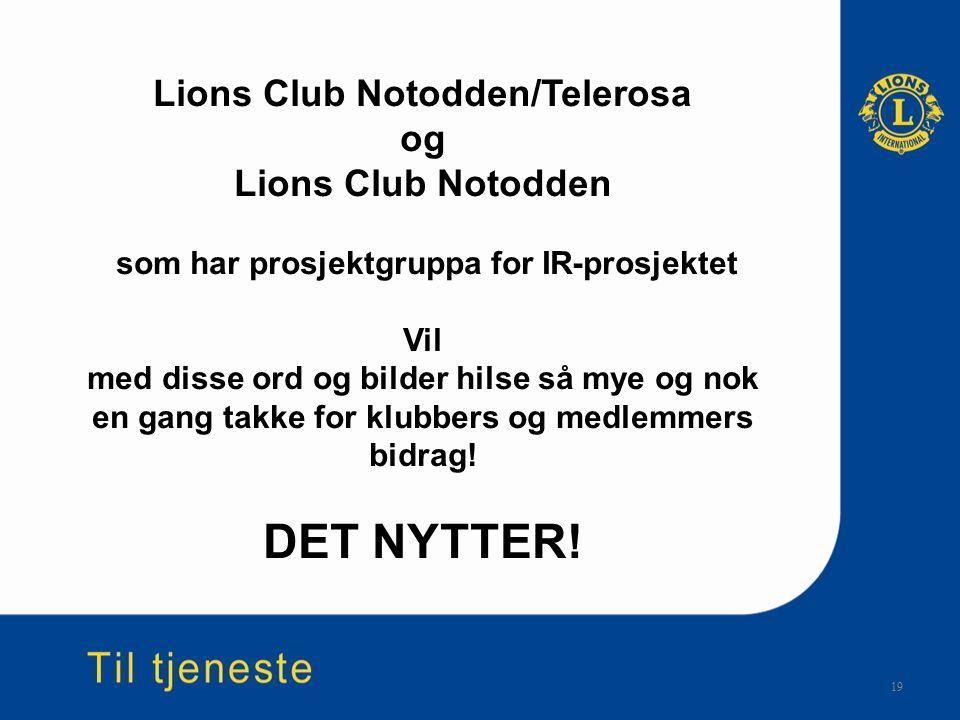 19 Lions Club Notodden/Telerosa og Lions Club Notodden som har prosjektgruppa for IR-prosjektet Vil med disse ord og bilder hilse så mye og nok en gang takke for klubbers og medlemmers bidrag.