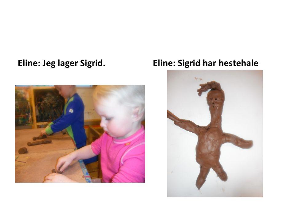 Eline: Jeg lager Sigrid.Eline: Sigrid har hestehale